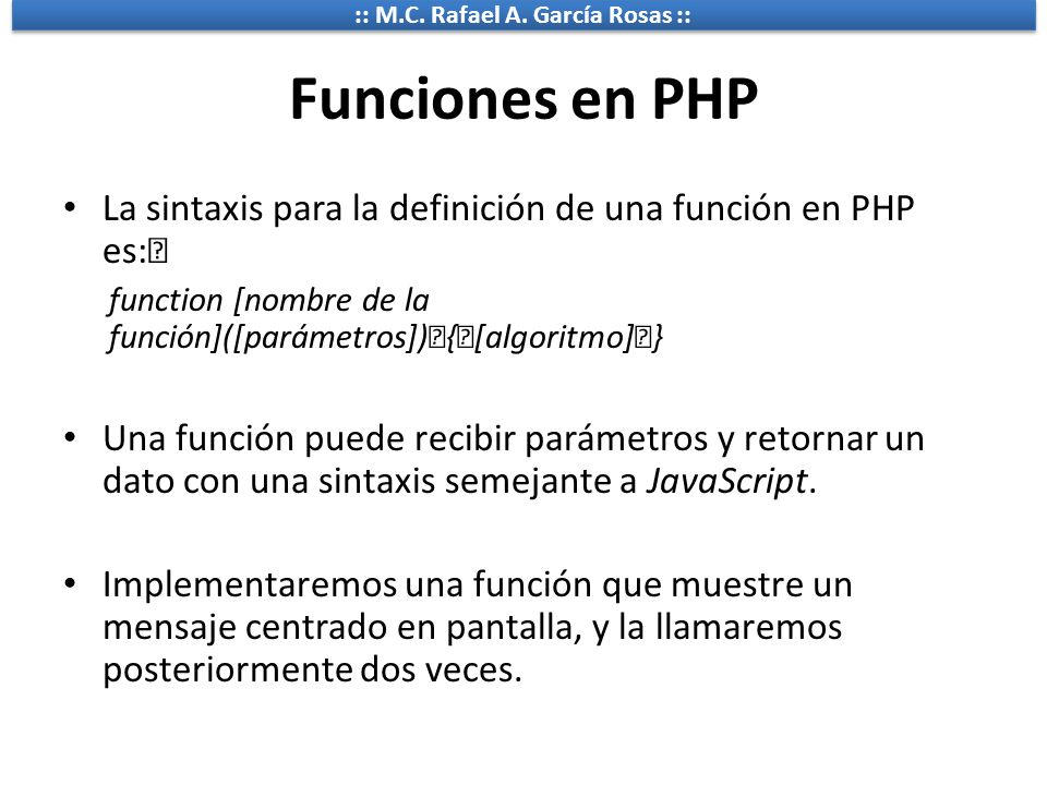 Funciones en PHP La sintaxis para la definición de una función en PHP es: function [nombre de la función]([parámetros]) { [algoritmo] }
